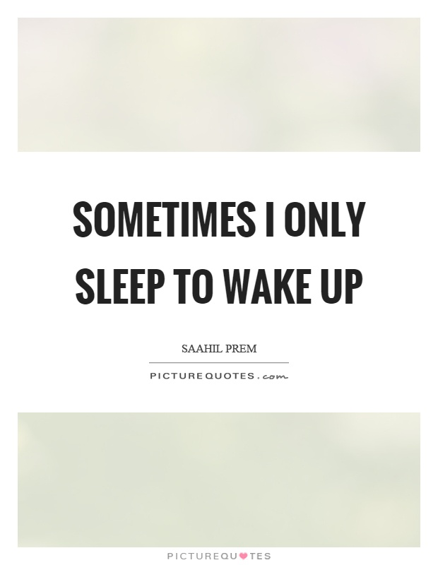 Sometimes I only sleep to wake up Picture Quote #1