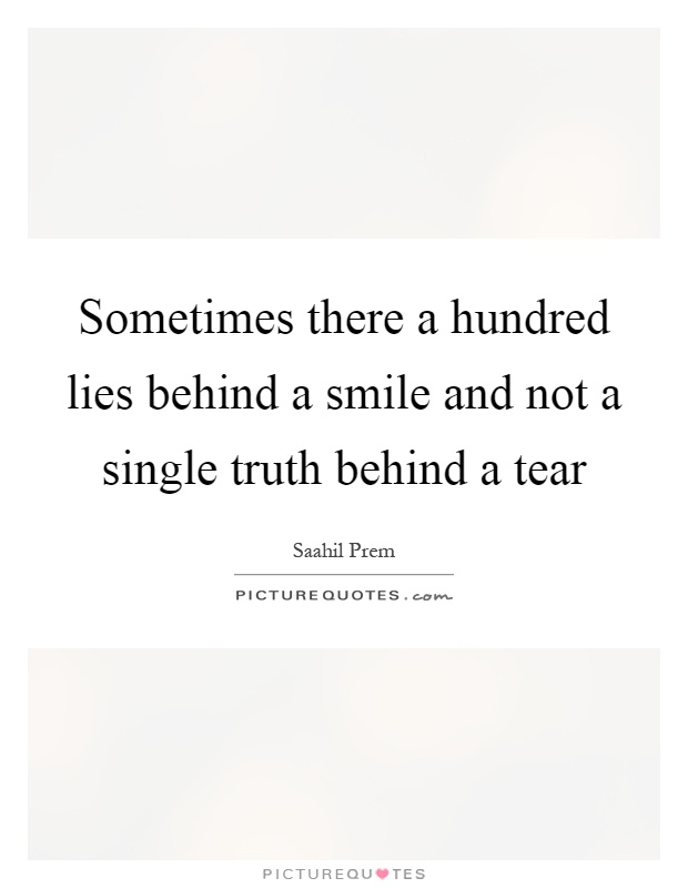 Sometimes there a hundred lies behind a smile and not a single truth behind a tear Picture Quote #1