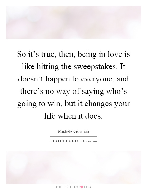 So it's true, then, being in love is like hitting the sweepstakes. It doesn't happen to everyone, and there's no way of saying who's going to win, but it changes your life when it does Picture Quote #1