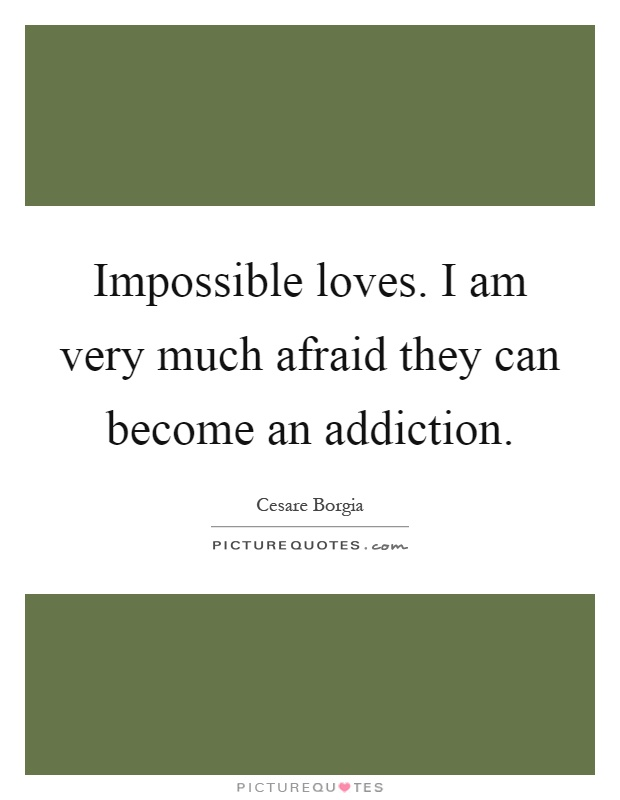 Impossible loves. I am very much afraid they can become an addiction Picture Quote #1
