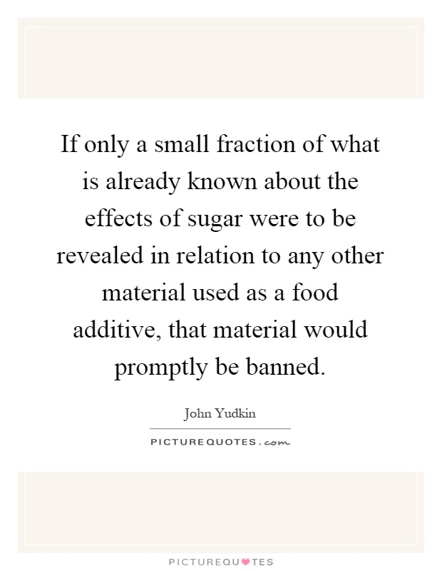 If only a small fraction of what is already known about the effects of sugar were to be revealed in relation to any other material used as a food additive, that material would promptly be banned Picture Quote #1