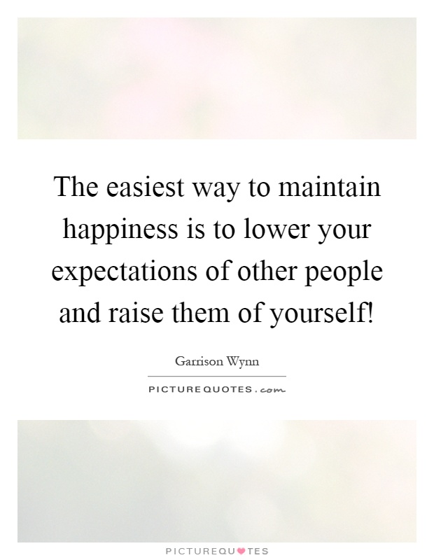 The easiest way to maintain happiness is to lower your expectations of other people and raise them of yourself! Picture Quote #1