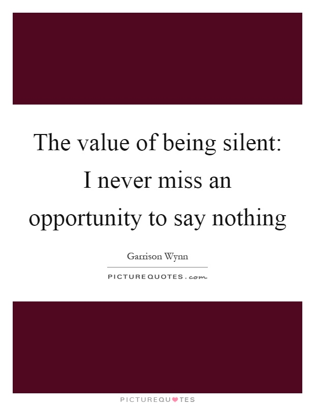 The value of being silent: I never miss an opportunity to say nothing Picture Quote #1