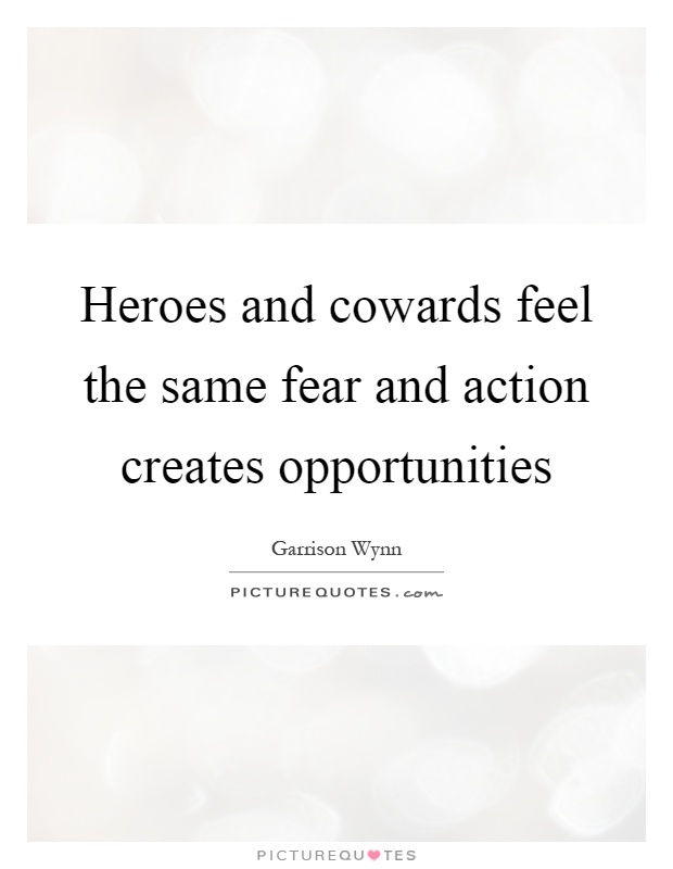 Heroes and cowards feel the same fear and action creates opportunities Picture Quote #1