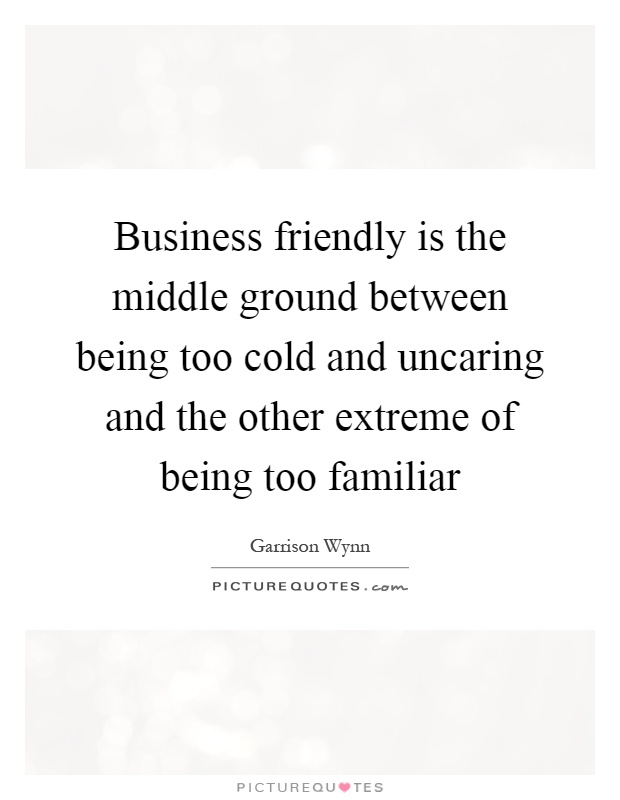 Business friendly is the middle ground between being too cold and uncaring and the other extreme of being too familiar Picture Quote #1