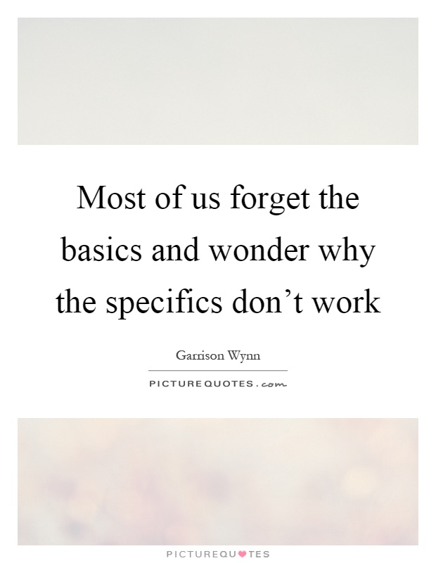 Most of us forget the basics and wonder why the specifics don't work Picture Quote #1