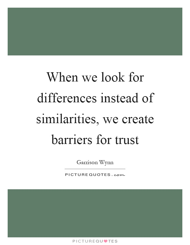 When we look for differences instead of similarities, we create barriers for trust Picture Quote #1