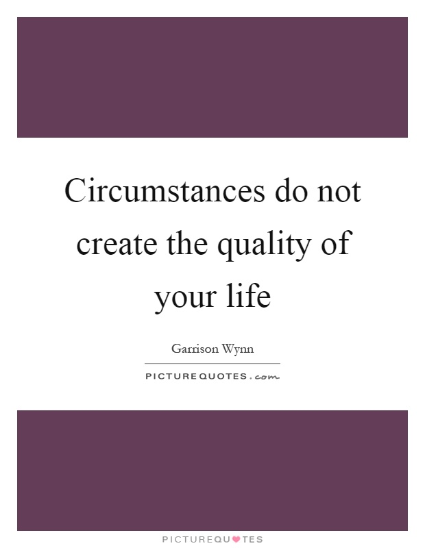 Circumstances do not create the quality of your life Picture Quote #1