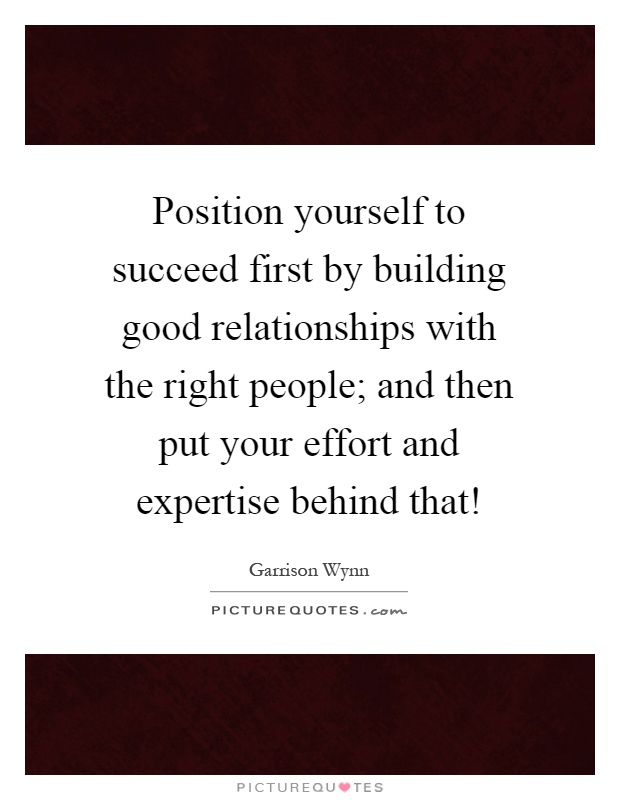 Position yourself to succeed first by building good relationships with the right people; and then put your effort and expertise behind that! Picture Quote #1