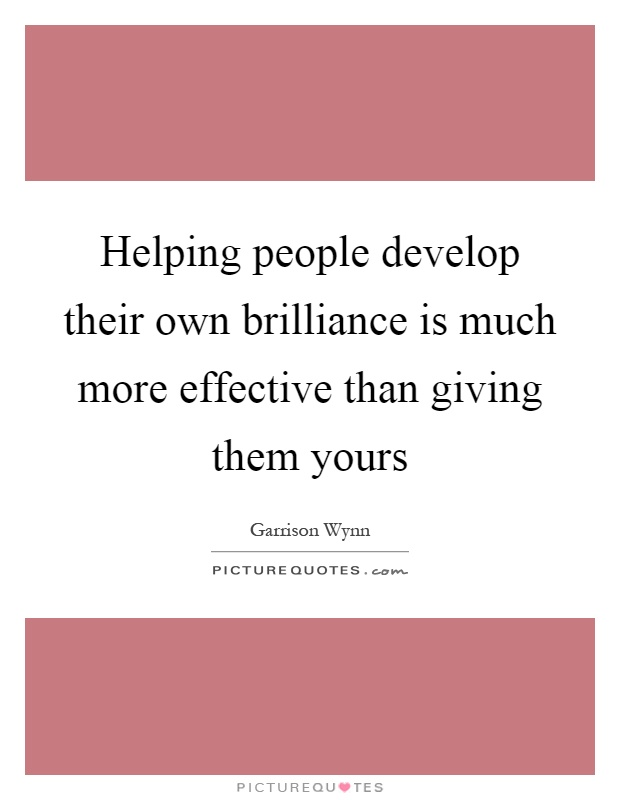 Helping people develop their own brilliance is much more effective than giving them yours Picture Quote #1