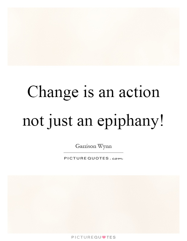 Change is an action not just an epiphany! Picture Quote #1
