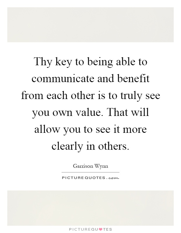 Thy key to being able to communicate and benefit from each other is to truly see you own value. That will allow you to see it more clearly in others Picture Quote #1