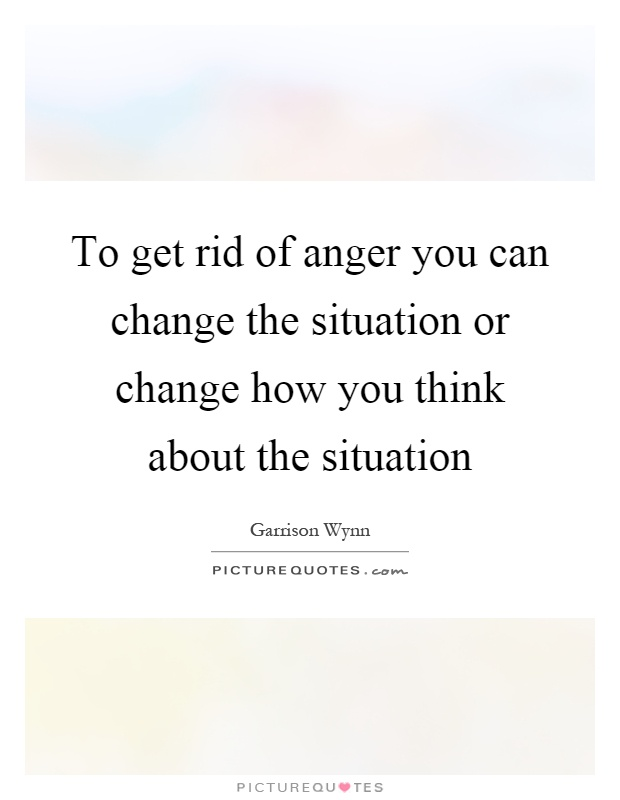 To get rid of anger you can change the situation or change how you think about the situation Picture Quote #1