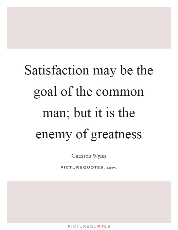 Satisfaction may be the goal of the common man; but it is the enemy of greatness Picture Quote #1