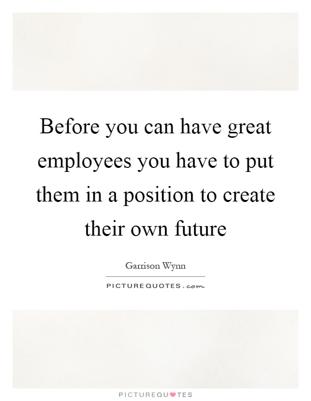 Before you can have great employees you have to put them in a position to create their own future Picture Quote #1