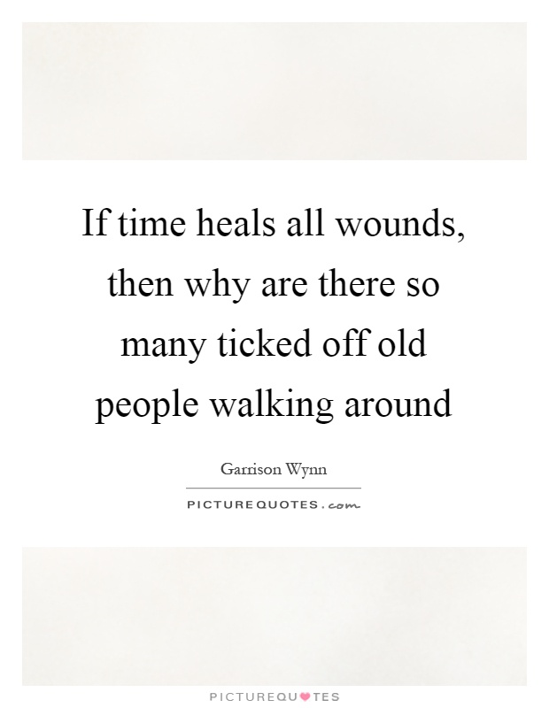 If time heals all wounds, then why are there so many ticked off old people walking around Picture Quote #1