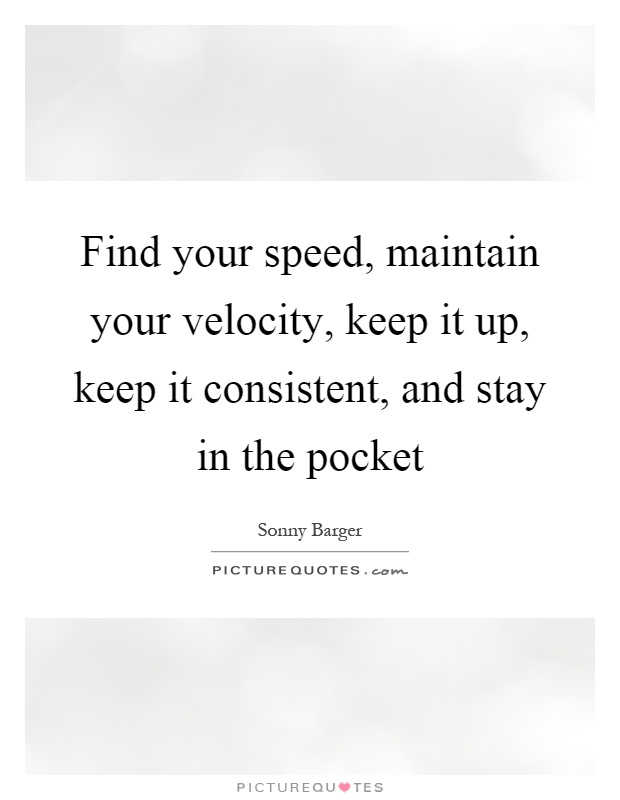 Find your speed, maintain your velocity, keep it up, keep it consistent, and stay in the pocket Picture Quote #1