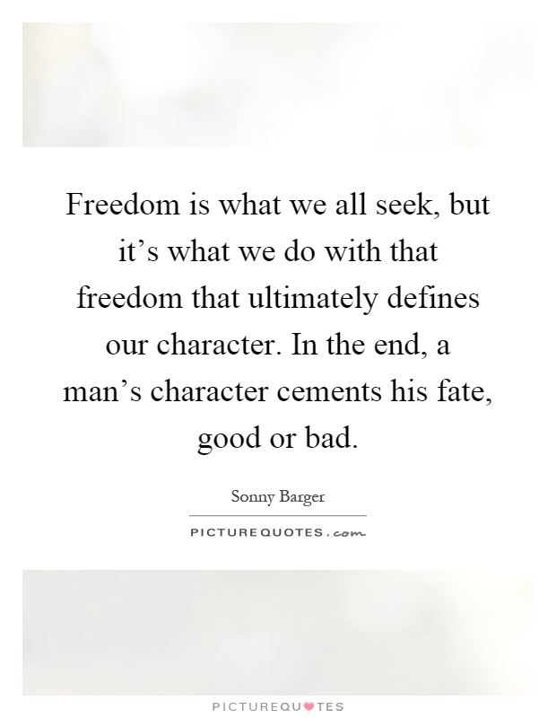 Freedom is what we all seek, but it's what we do with that freedom that ultimately defines our character. In the end, a man's character cements his fate, good or bad Picture Quote #1
