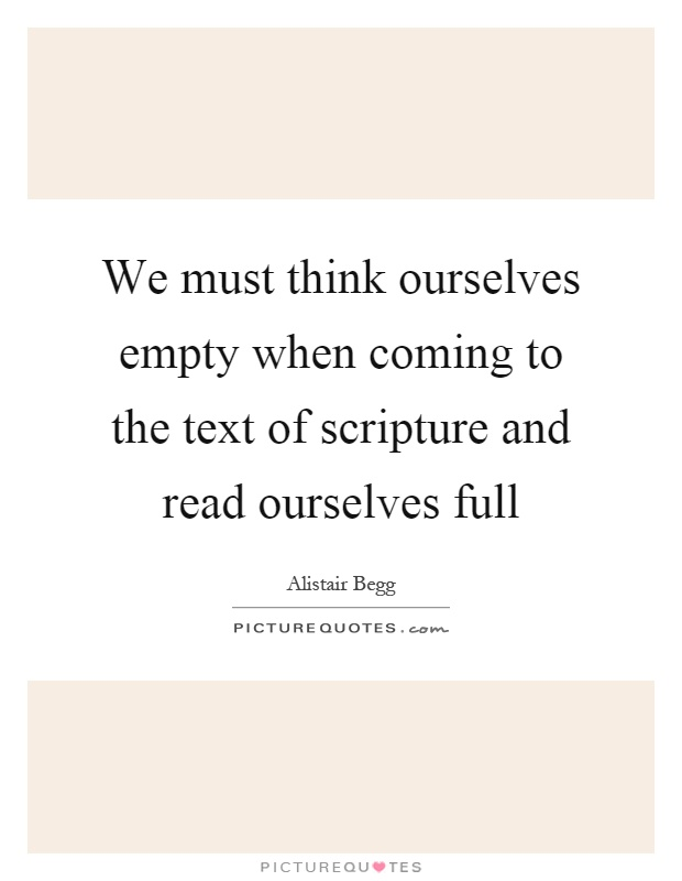 We must think ourselves empty when coming to the text of scripture and read ourselves full Picture Quote #1