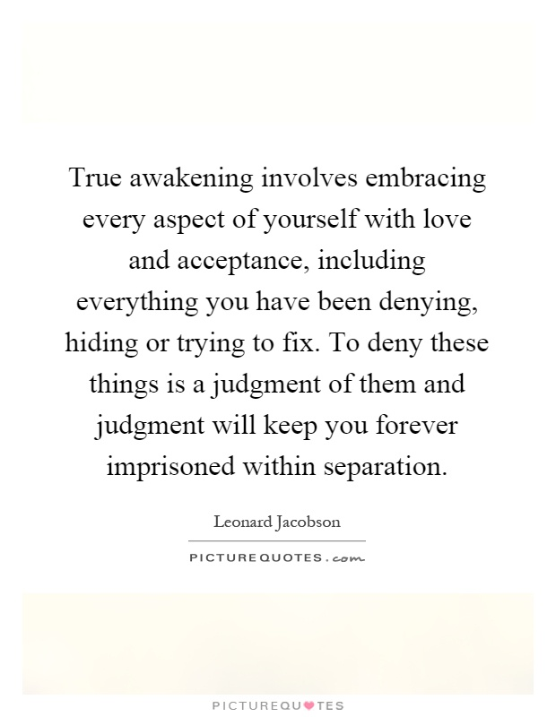 True awakening involves embracing every aspect of yourself with love and acceptance, including everything you have been denying, hiding or trying to fix. To deny these things is a judgment of them and judgment will keep you forever imprisoned within separation Picture Quote #1