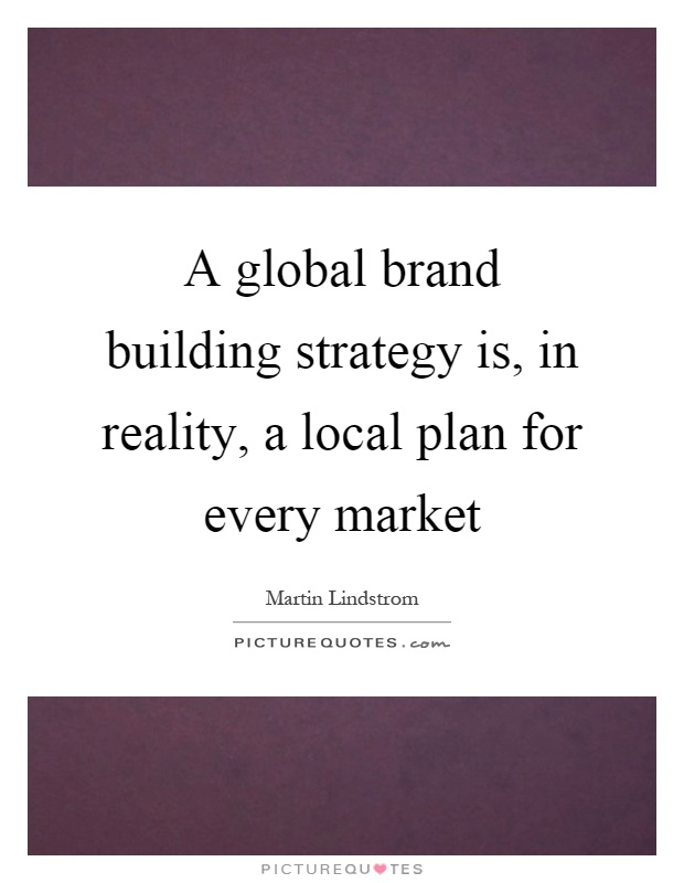 A global brand building strategy is, in reality, a local plan for every market Picture Quote #1