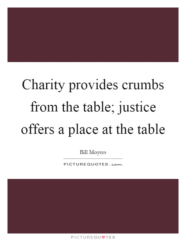 Charity provides crumbs from the table; justice offers a place at the table Picture Quote #1