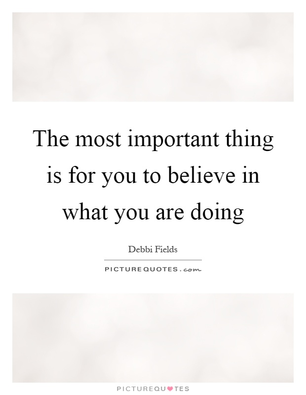 The most important thing is for you to believe in what you are doing Picture Quote #1