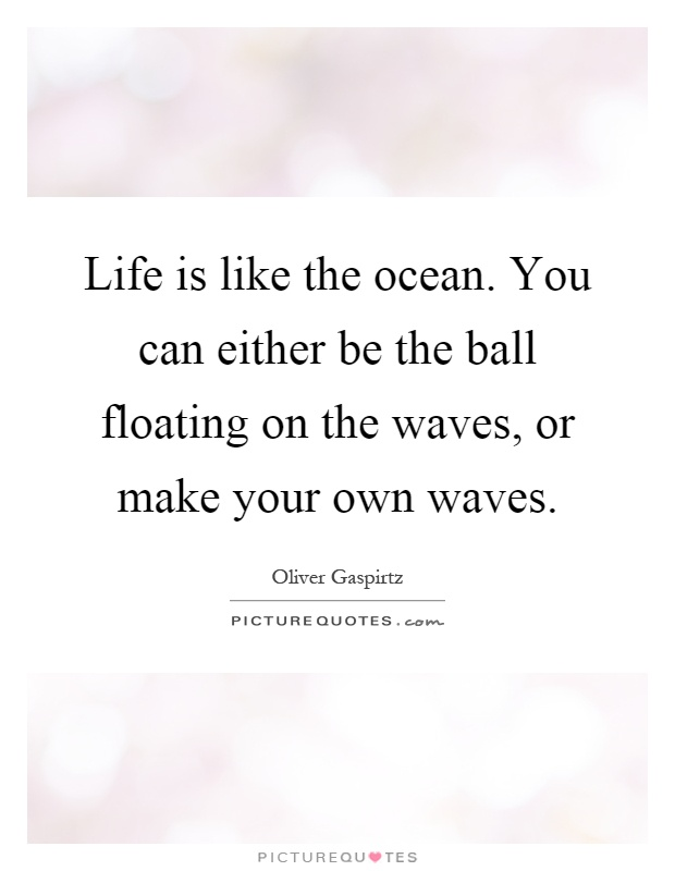 Life is like the ocean. You can either be the ball floating on the waves, or make your own waves Picture Quote #1