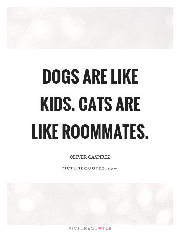 Dogs are like kids. Cats are like roommates Picture Quote #1