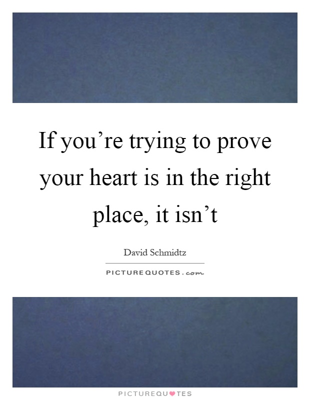 If Youre Trying To Prove Your Heart Is In The Right Place It