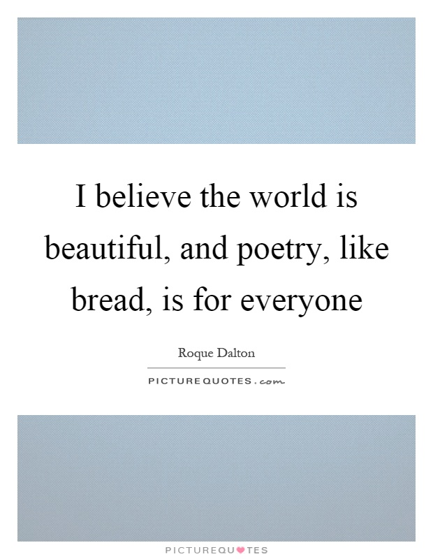 I believe the world is beautiful, and poetry, like bread, is for everyone Picture Quote #1