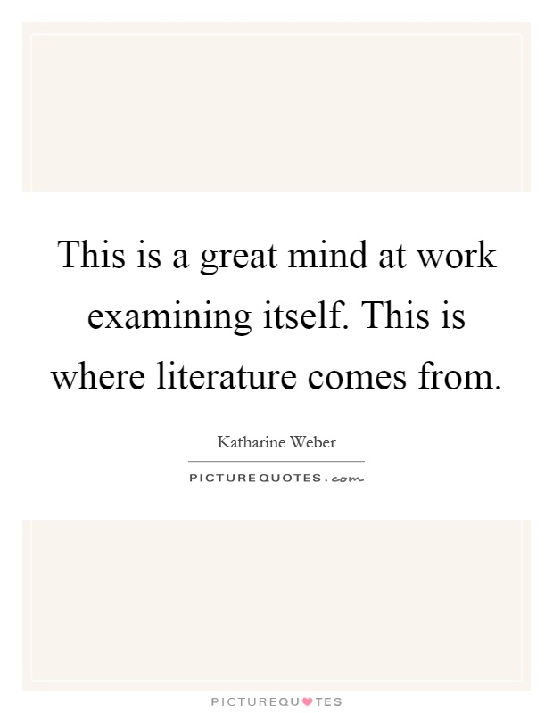 This is a great mind at work examining itself. This is where literature comes from Picture Quote #1