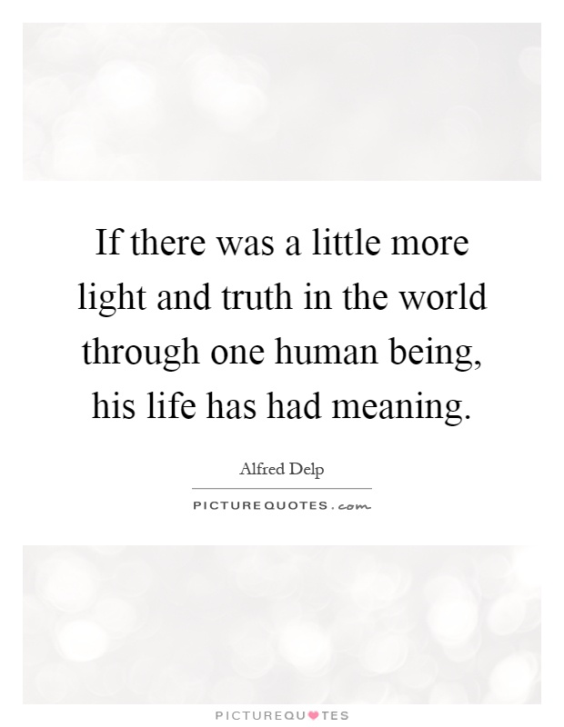 If there was a little more light and truth in the world through one human being, his life has had meaning Picture Quote #1