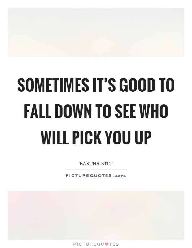 Sometimes it's good to fall down to see who will pick you up Picture Quote #1