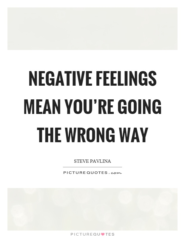 Negative feelings mean you're going the wrong way Picture Quote #1