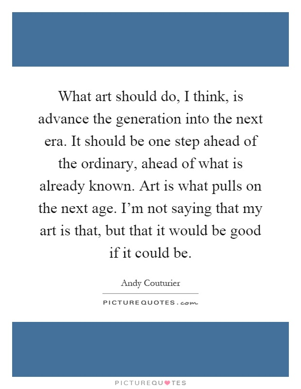 What art should do, I think, is advance the generation into the next era. It should be one step ahead of the ordinary, ahead of what is already known. Art is what pulls on the next age. I'm not saying that my art is that, but that it would be good if it could be Picture Quote #1