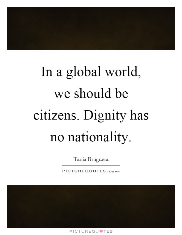 In a global world, we should be citizens. Dignity has no nationality Picture Quote #1