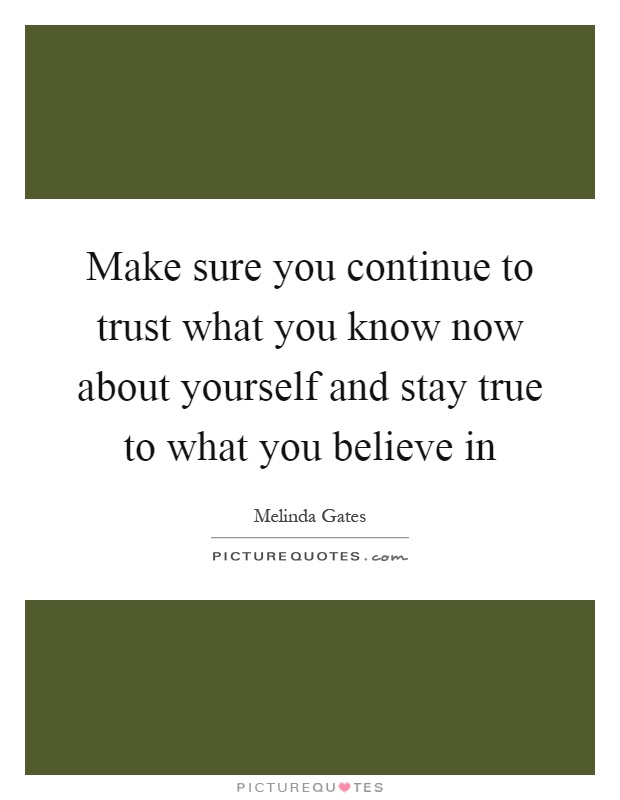 Make sure you continue to trust what you know now about yourself and stay true to what you believe in Picture Quote #1