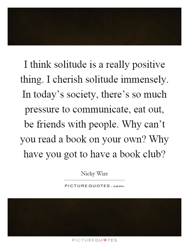 I think solitude is a really positive thing. I cherish solitude immensely. In today's society, there's so much pressure to communicate, eat out, be friends with people. Why can't you read a book on your own? Why have you got to have a book club? Picture Quote #1