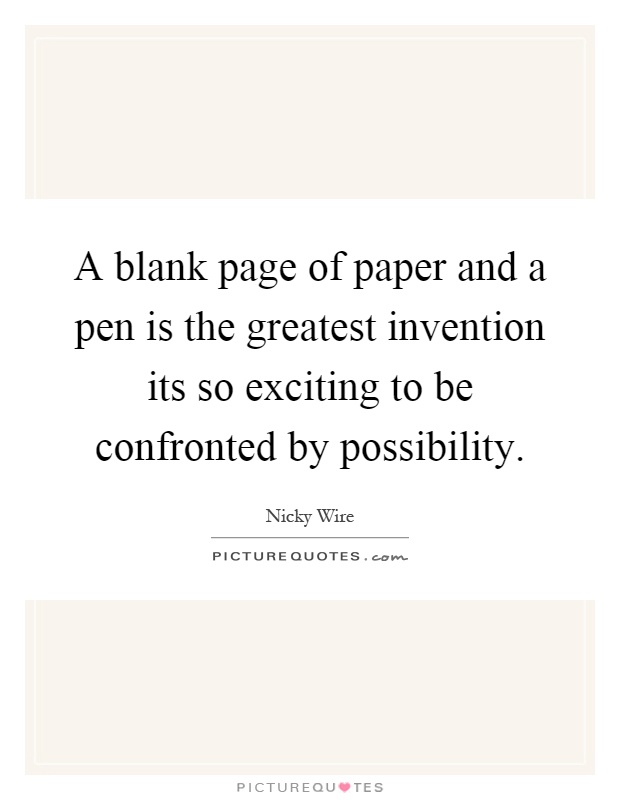 A blank page of paper and a pen is the greatest invention its so exciting to be confronted by possibility Picture Quote #1