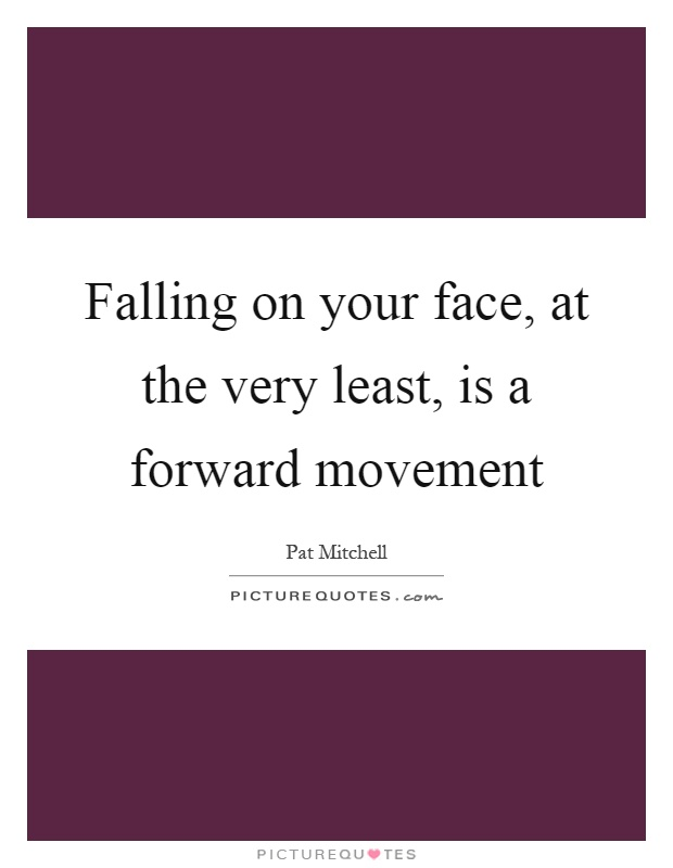 Falling on your face, at the very least, is a forward movement Picture Quote #1