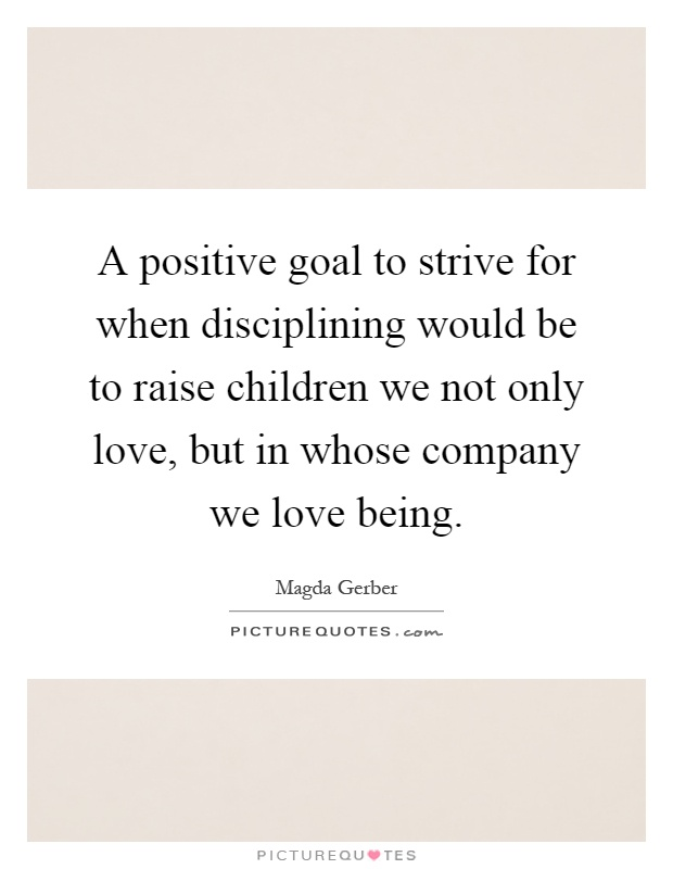 A positive goal to strive for when disciplining would be to raise children we not only love, but in whose company we love being Picture Quote #1