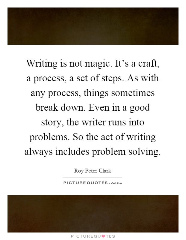Writing is not magic. It's a craft, a process, a set of steps. As with any process, things sometimes break down. Even in a good story, the writer runs into problems. So the act of writing always includes problem solving Picture Quote #1