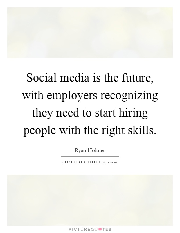 Social media is the future, with employers recognizing they need to start hiring people with the right skills Picture Quote #1