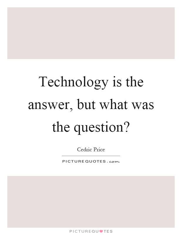 Technology is the answer, but what was the question? Picture Quote #1