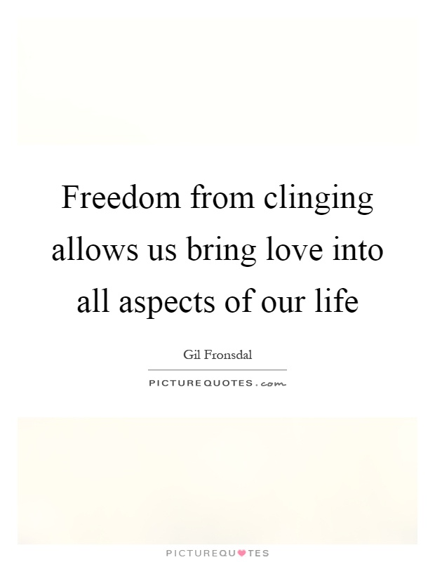 Freedom from clinging allows us bring love into all aspects of our life Picture Quote #1