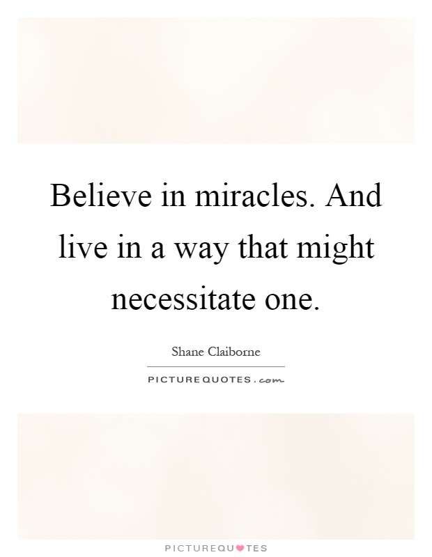 Believe in miracles. And live in a way that might necessitate one Picture Quote #1