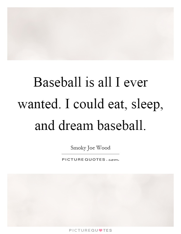 Baseball is all I ever wanted. I could eat, sleep, and dream baseball Picture Quote #1