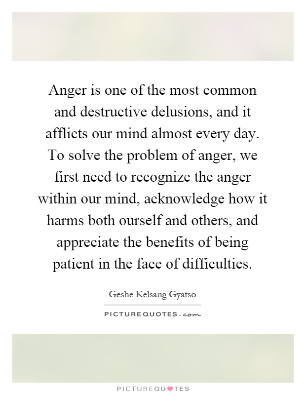 Anger is one of the most common and destructive delusions, and it afflicts our mind almost every day. To solve the problem of anger, we first need to recognize the anger within our mind, acknowledge how it harms both ourself and others, and appreciate the benefits of being patient in the face of difficulties Picture Quote #1
