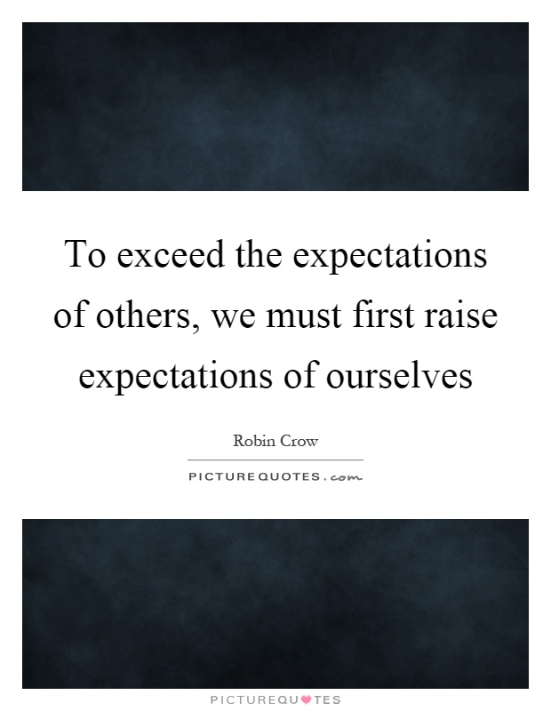 To exceed the expectations of others, we must first raise expectations of ourselves Picture Quote #1